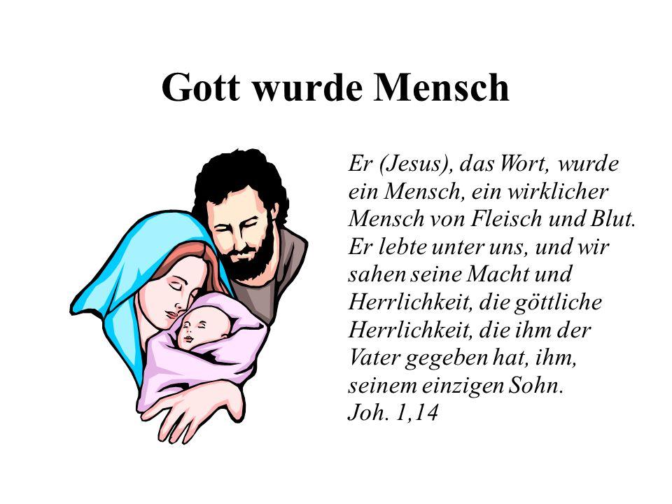 Gott wurde Mensch Er (Jesus), das Wort, wurde ein Mensch, ein wirklicher Mensch von Fleisch und Blut. Er lebte unter uns, und wir sahen seine Macht un