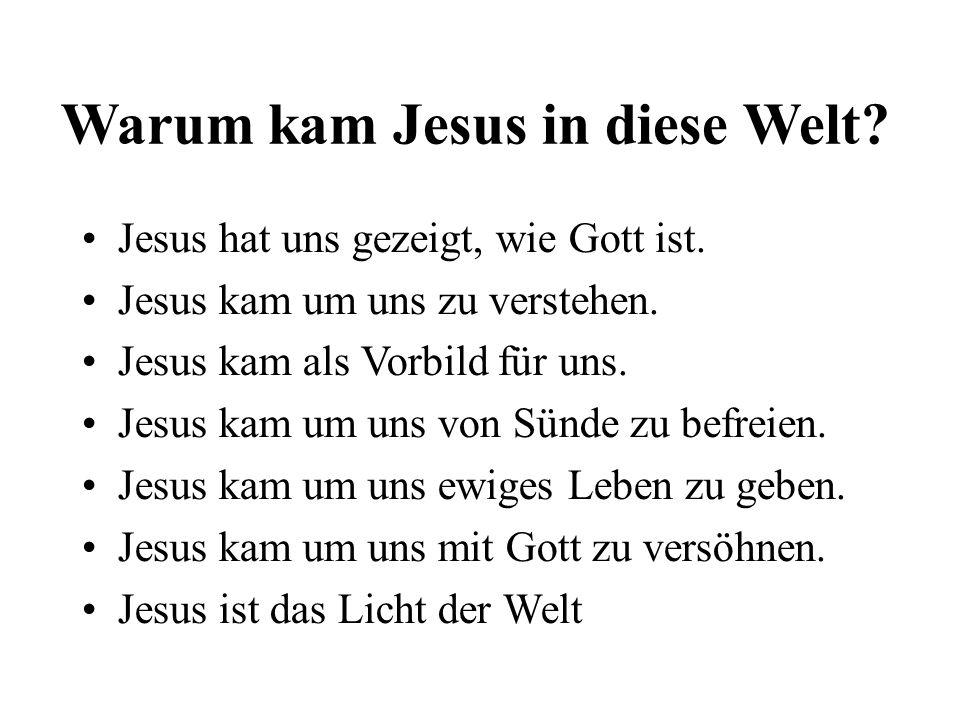 Warum kam Jesus in diese Welt? Jesus hat uns gezeigt, wie Gott ist. Jesus kam um uns zu verstehen. Jesus kam als Vorbild für uns. Jesus kam um uns von