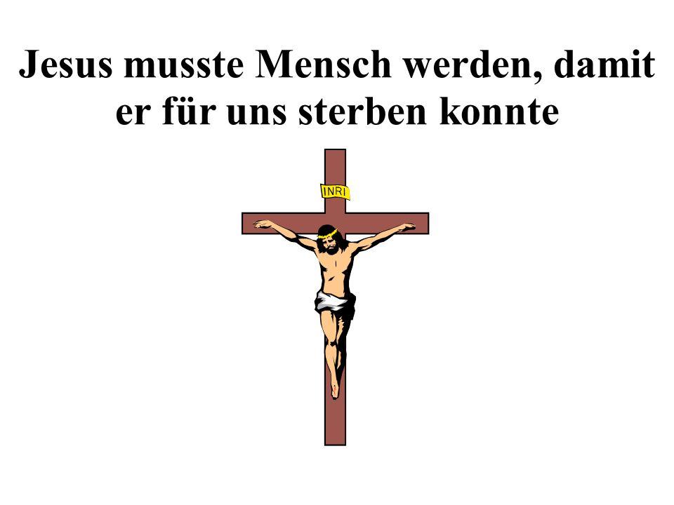 Jesus musste Mensch werden, damit er für uns sterben konnte