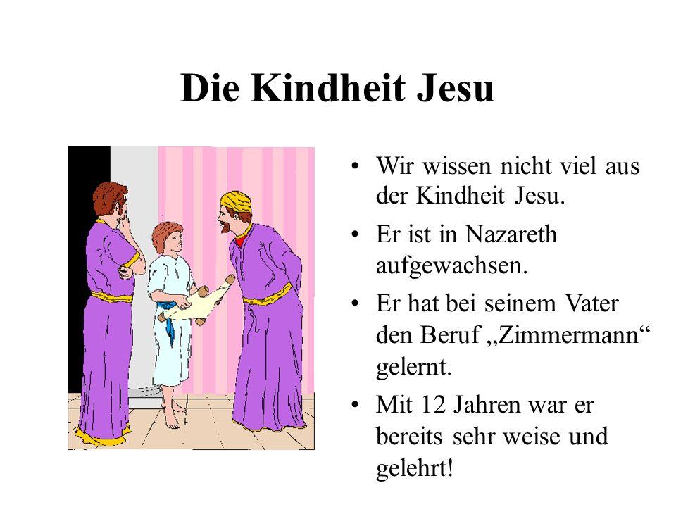 Die Kindheit Jesu Wir wissen nicht viel aus der Kindheit Jesu. Er ist in Nazareth aufgewachsen. Er hat bei seinem Vater den Beruf Zimmermann gelernt.