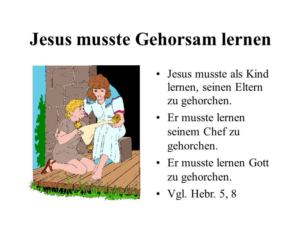 Jesus musste Gehorsam lernen Jesus musste als Kind lernen, seinen Eltern zu gehorchen. Er musste lernen seinem Chef zu gehorchen. Er musste lernen Got