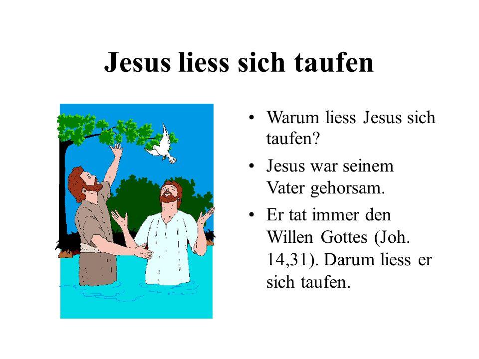 Jesus liess sich taufen Warum liess Jesus sich taufen? Jesus war seinem Vater gehorsam. Er tat immer den Willen Gottes (Joh. 14,31). Darum liess er si