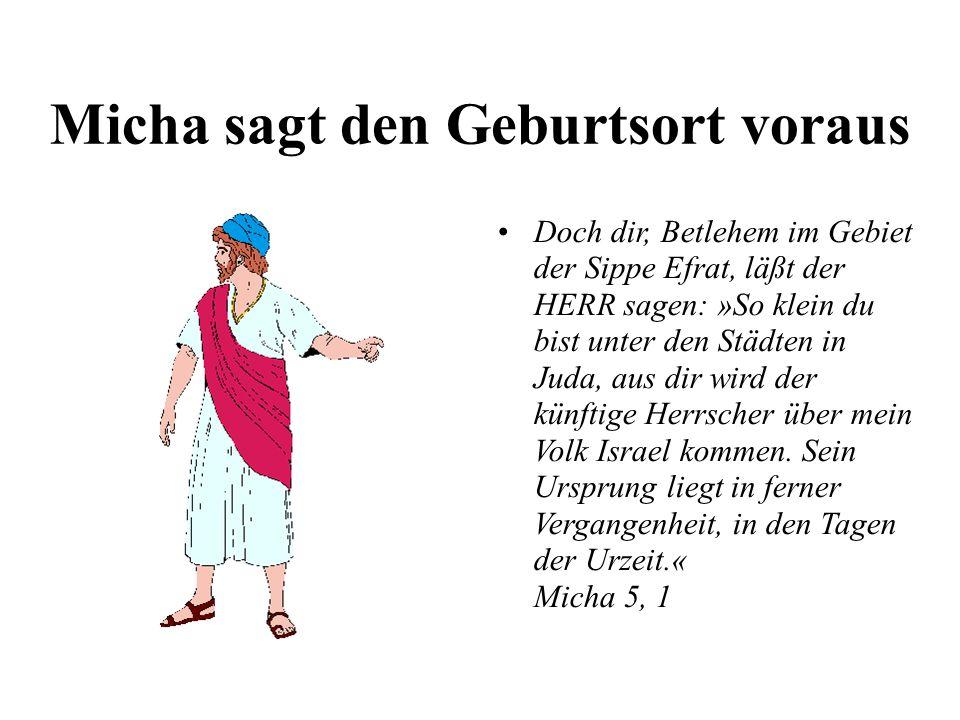 Micha sagt den Geburtsort voraus Doch dir, Betlehem im Gebiet der Sippe Efrat, läßt der HERR sagen: »So klein du bist unter den Städten in Juda, aus d