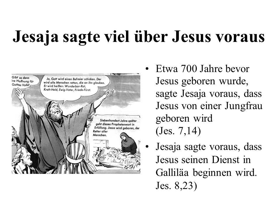 Jesaja sagte viel über Jesus voraus Etwa 700 Jahre bevor Jesus geboren wurde, sagte Jesaja voraus, dass Jesus von einer Jungfrau geboren wird (Jes. 7,