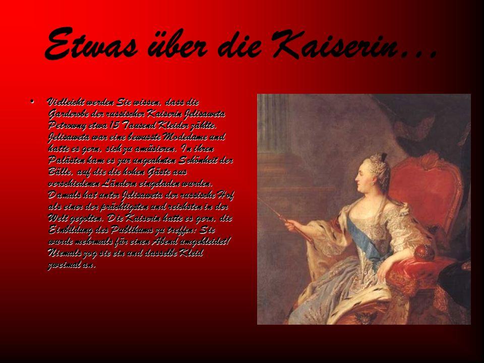 Etwas über die Kaiserin… Vielleicht werden Sie wissen, dass die Garderobe der russischer Kaiserin Jelisaweta Petrowny etwa 15 Tausend Kleider zählte.
