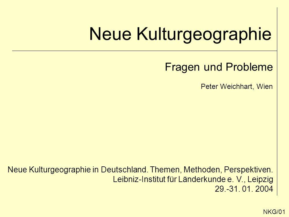 Neue Kulturgeographie Fragen und Probleme Peter Weichhart, Wien Neue Kulturgeographie in Deutschland. Themen, Methoden, Perspektiven. Leibniz-Institut