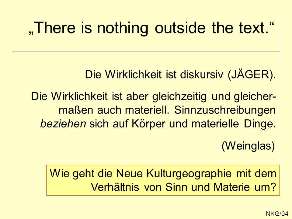 There is nothing outside the text. NKG/04 Die Wirklichkeit ist diskursiv (JÄGER). Die Wirklichkeit ist aber gleichzeitig und gleicher- maßen auch mate