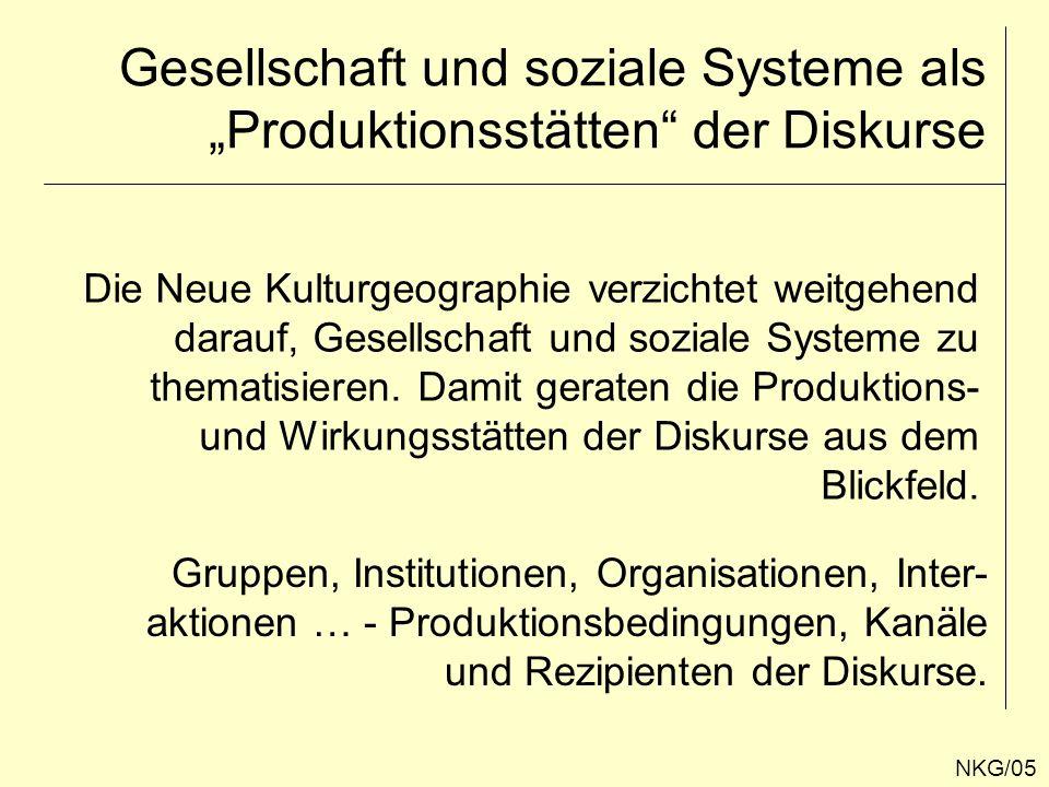 Gesellschaft und soziale Systeme als Produktionsstätten der Diskurse NKG/05 Die Neue Kulturgeographie verzichtet weitgehend darauf, Gesellschaft und s