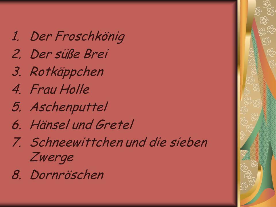 1.Der Froschkönig 2.Der süße Brei 3.Rotkäppchen 4.Frau Holle 5.Aschenputtel 6.Hänsel und Gretel 7.Schneewittchen und die sieben Zwerge 8.Dornröschen