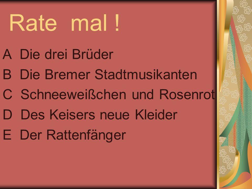 Rate mal ! A Die drei Brüder B Die Bremer Stadtmusikanten C Schneeweißchen und Rosenrot D Des Keisers neue Kleider E Der Rattenfänger