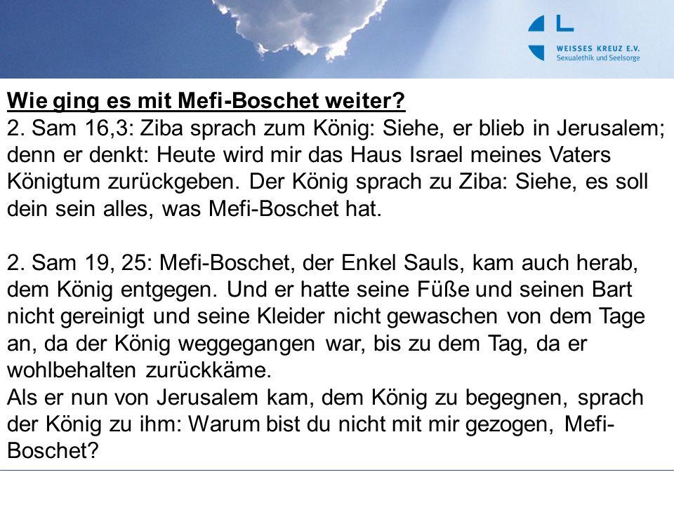 Wie ging es mit Mefi-Boschet weiter? 2. Sam 16,3: Ziba sprach zum König: Siehe, er blieb in Jerusalem; denn er denkt: Heute wird mir das Haus Israel m