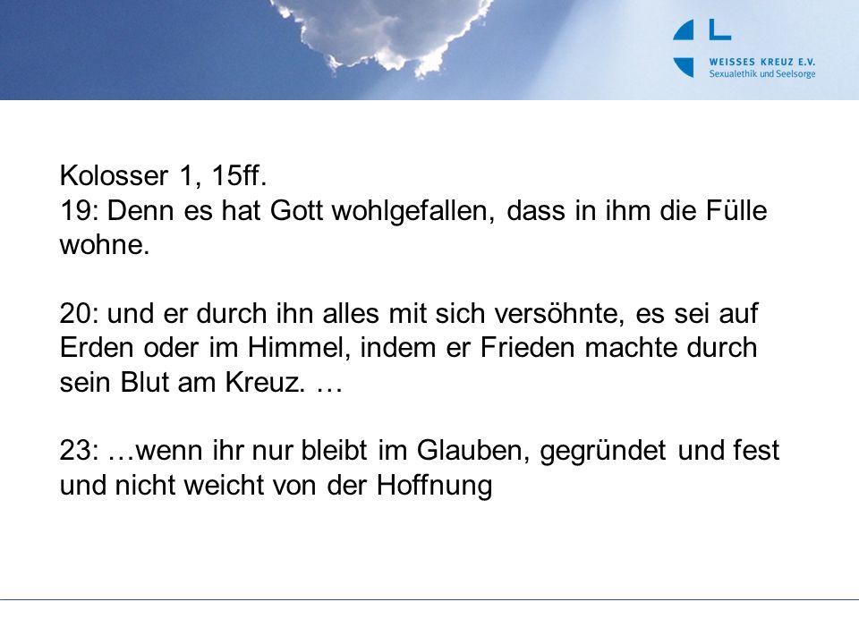 Kolosser 1, 15ff. 19: Denn es hat Gott wohlgefallen, dass in ihm die Fülle wohne. 20: und er durch ihn alles mit sich versöhnte, es sei auf Erden oder