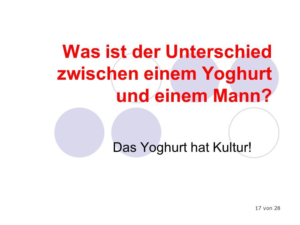 Was ist der Unterschied zwischen einem Yoghurt und einem Mann? Das Yoghurt hat Kultur! 17 von 28