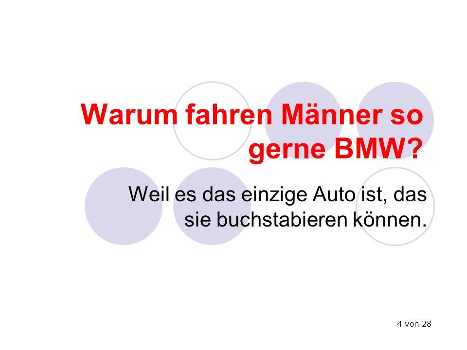 Warum fahren Männer so gerne BMW? Weil es das einzige Auto ist, das sie buchstabieren können. 4 von 28