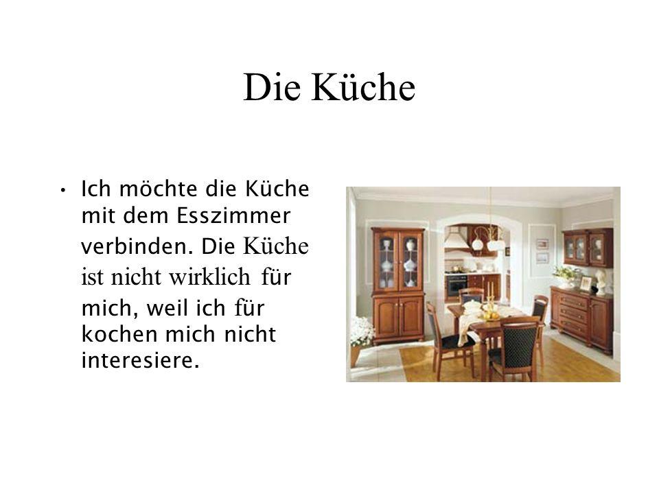 Die Küche Ich möchte die Küche mit dem Esszimmer verbinden. Die Küche ist nicht wirklich f ür mich, weil ich f ür kochen mich nicht interesiere.