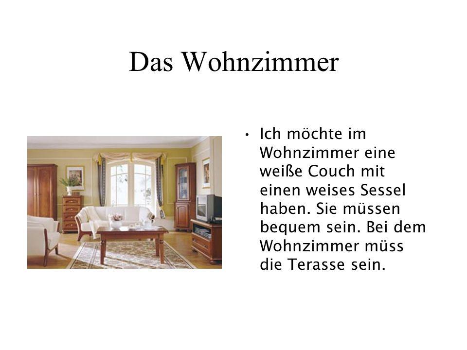 Das Wohnzimmer Ich möchte im Wohnzimmer eine weiße Couch mit einen weises Sessel haben. Sie müssen bequem sein. Bei dem Wohnzimmer müss die Terasse se