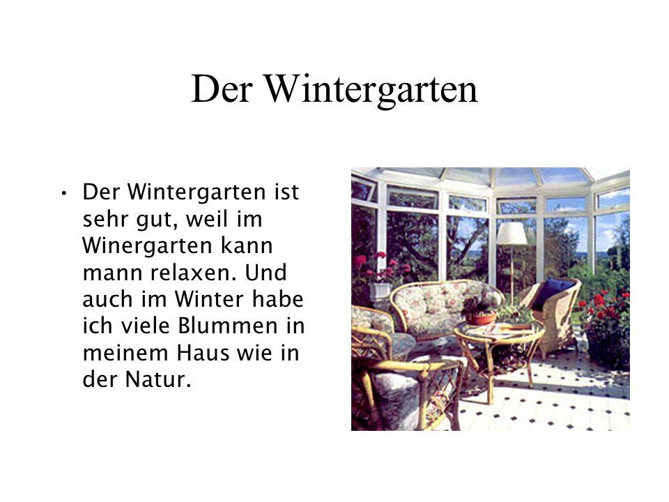 Der Wintergarten Der Wintergarten ist sehr gut, weil im Winergarten kann mann relaxen. Und auch im Winter habe ich viele Blummen in meinem Haus wie in