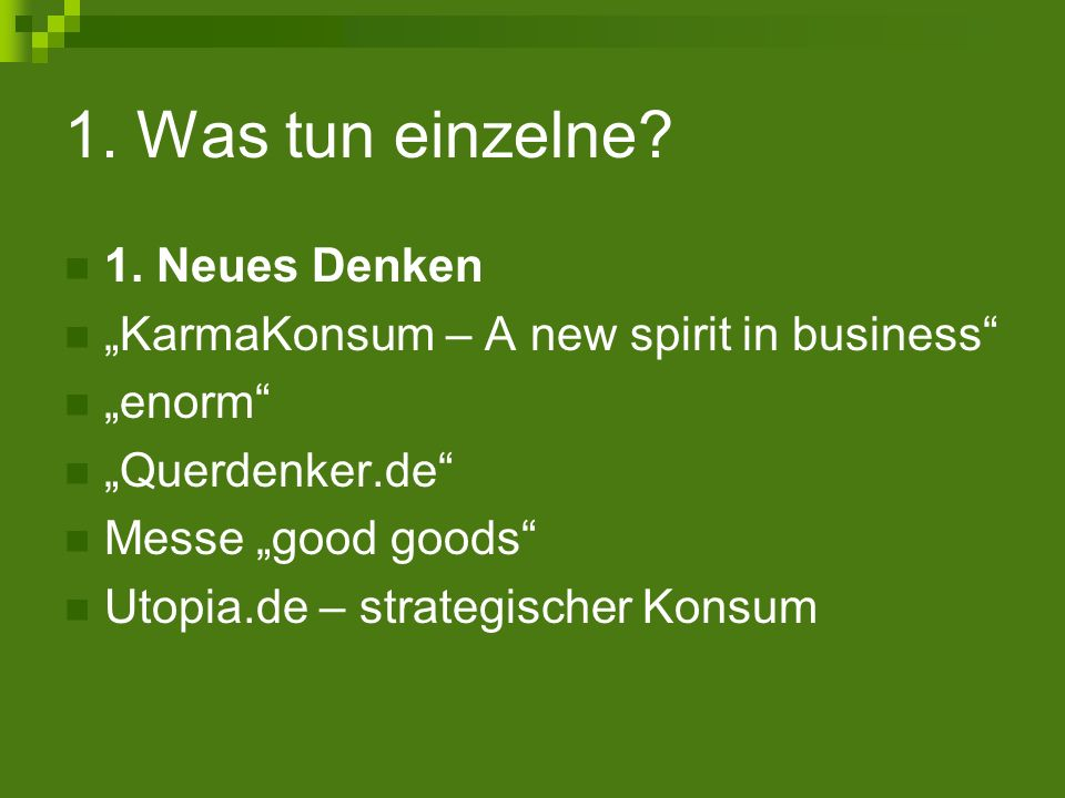 1. Was tun einzelne? 1. Neues Denken KarmaKonsum – A new spirit in business enorm Querdenker.de Messe good goods Utopia.de – strategischer Konsum