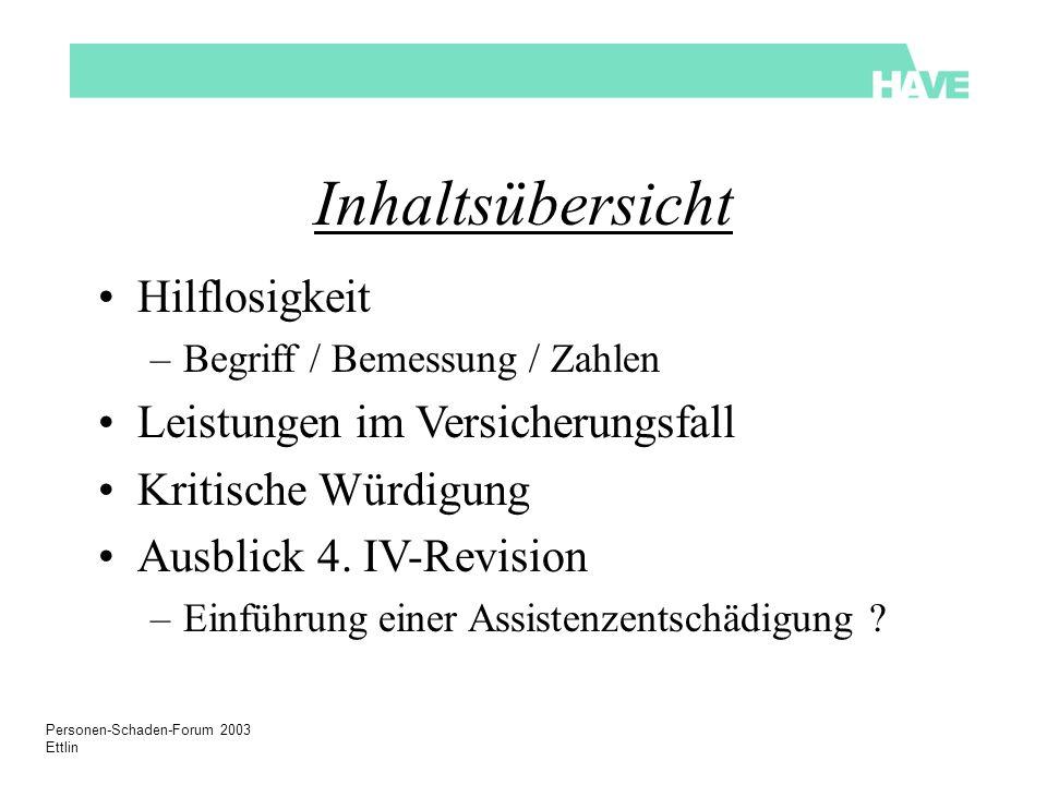 Personen-Schaden-Forum 2003 Ettlin Inhaltsübersicht Hilflosigkeit –Begriff / Bemessung / Zahlen Leistungen im Versicherungsfall Kritische Würdigung Ausblick 4.
