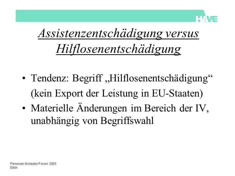 Personen-Schaden-Forum 2003 Ettlin Assistenzentschädigung versus Hilflosenentschädigung Tendenz: Begriff Hilflosenentschädigung (kein Export der Leistung in EU-Staaten) Materielle Änderungen im Bereich der IV, unabhängig von Begriffswahl