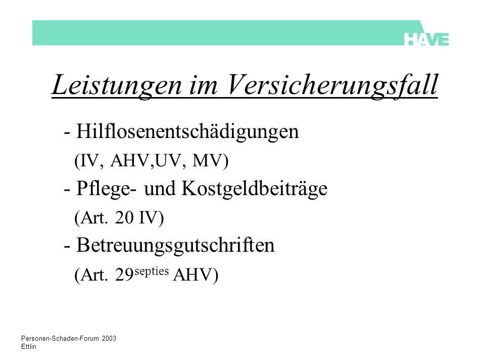 Personen-Schaden-Forum 2003 Ettlin Leistungen im Versicherungsfall - Hilflosenentschädigungen (IV, AHV,UV, MV) - Pflege- und Kostgeldbeiträge (Art.