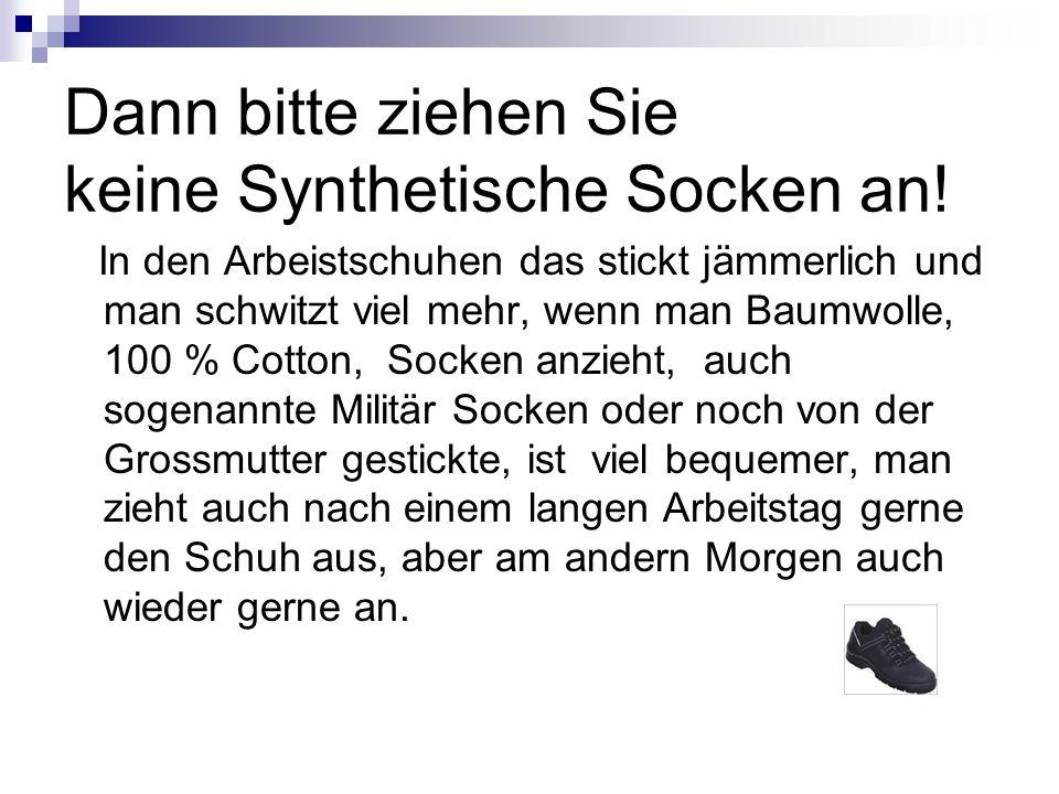 Dann bitte ziehen Sie keine Synthetische Socken an! In den Arbeistschuhen das stickt jämmerlich und man schwitzt viel mehr, wenn man Baumwolle, 100 %