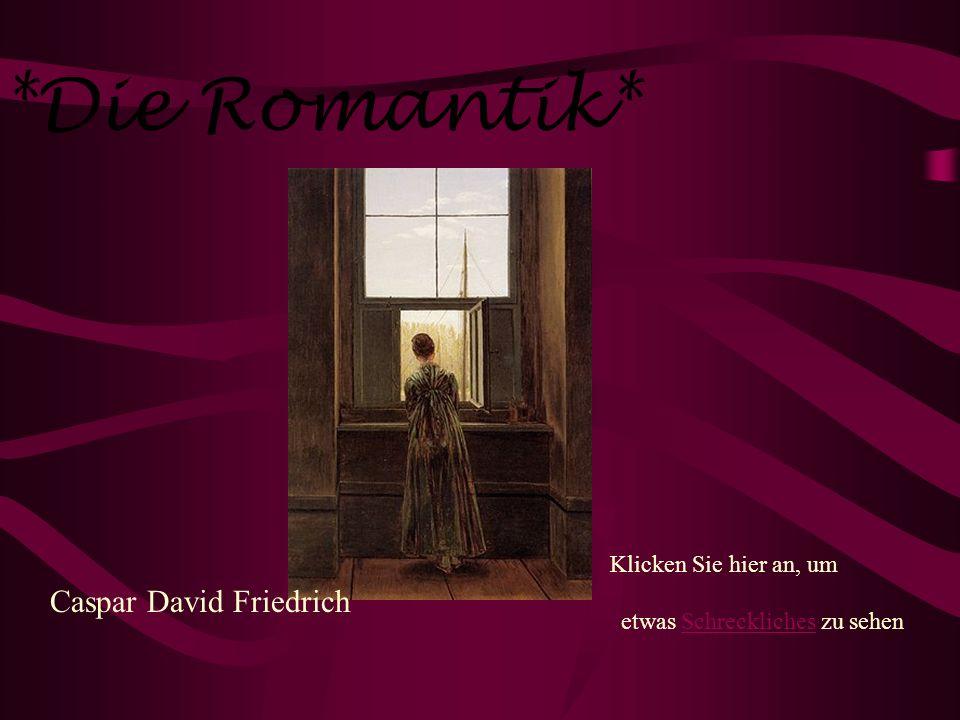 *Die Romantik* Caspar David Friedrich Klicken Sie hier an, um etwas Schreckliches zu sehenSchreckliches
