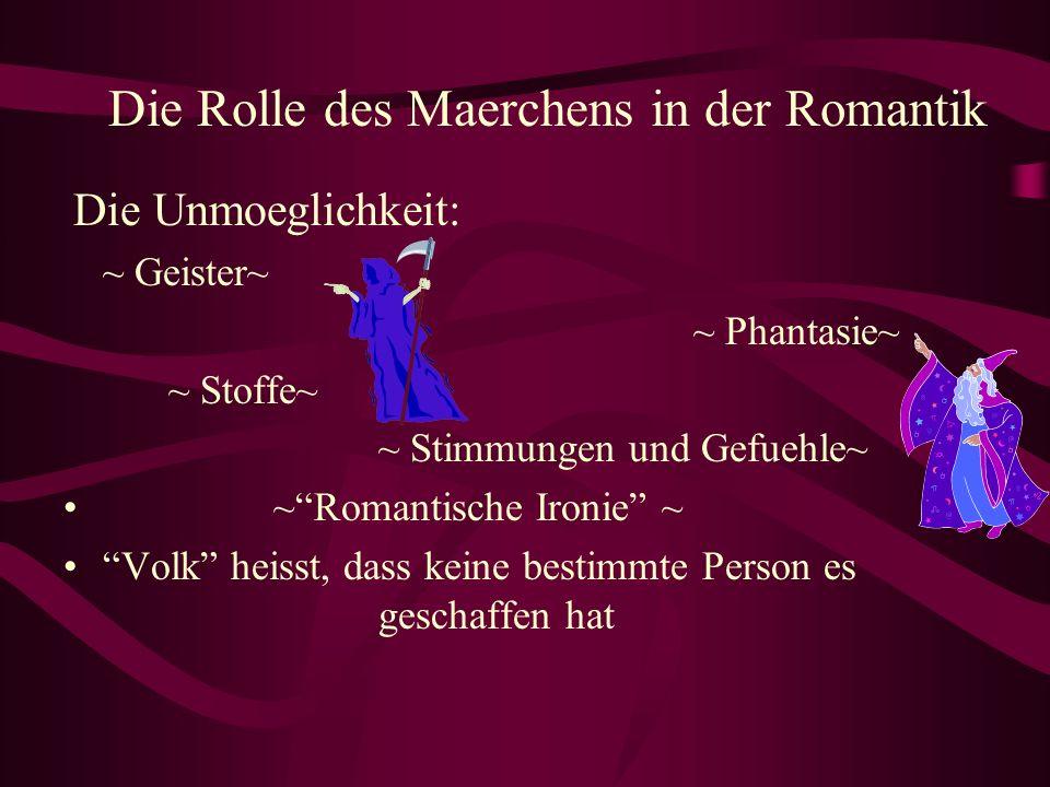Die Unmoeglichkeit: ~ Geister~ ~ Phantasie~ ~ Stoffe~ ~ Stimmungen und Gefuehle~ ~Romantische Ironie ~ Volk heisst, dass keine bestimmte Person es geschaffen hat Die Rolle des Maerchens in der Romantik