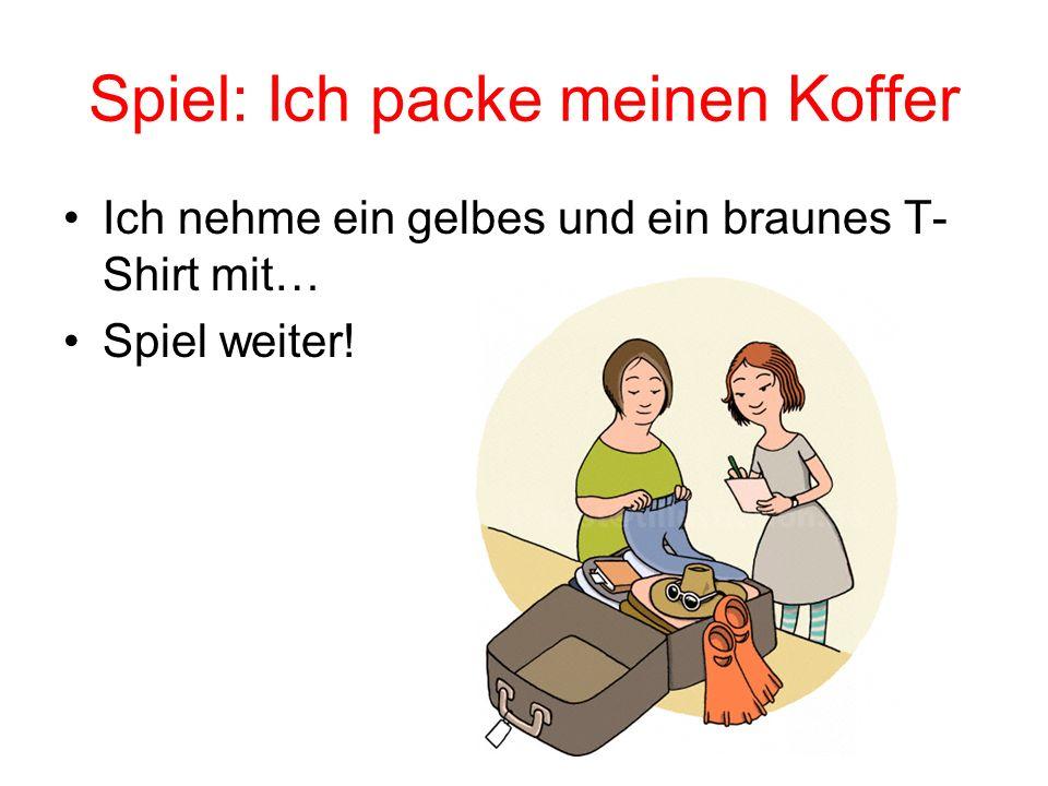 Spiel: Ich packe meinen Koffer Ich nehme ein gelbes und ein braunes T- Shirt mit… Spiel weiter!