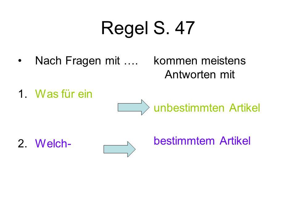 Regel S. 47 Nach Fragen mit …. 1. Was für ein 2. Welch- kommen meistens Antworten mit unbestimmten Artikel bestimmtem Artikel