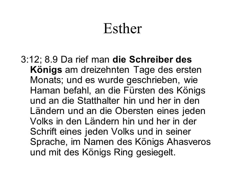 Esther 3:12; 8.9 Da rief man die Schreiber des Königs am dreizehnten Tage des ersten Monats; und es wurde geschrieben, wie Haman befahl, an die Fürste