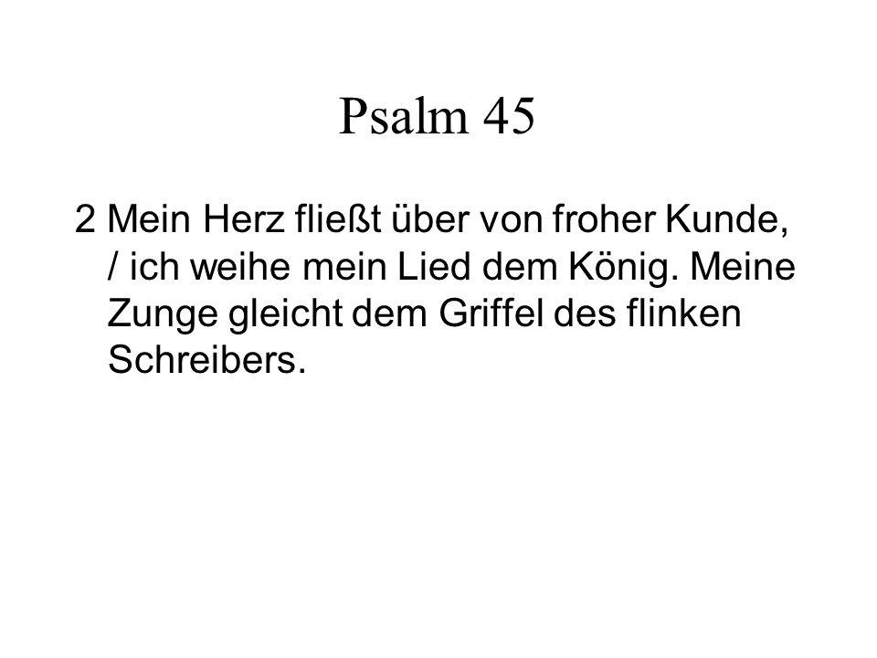Psalm 45 2 Mein Herz fließt über von froher Kunde, / ich weihe mein Lied dem König. Meine Zunge gleicht dem Griffel des flinken Schreibers.