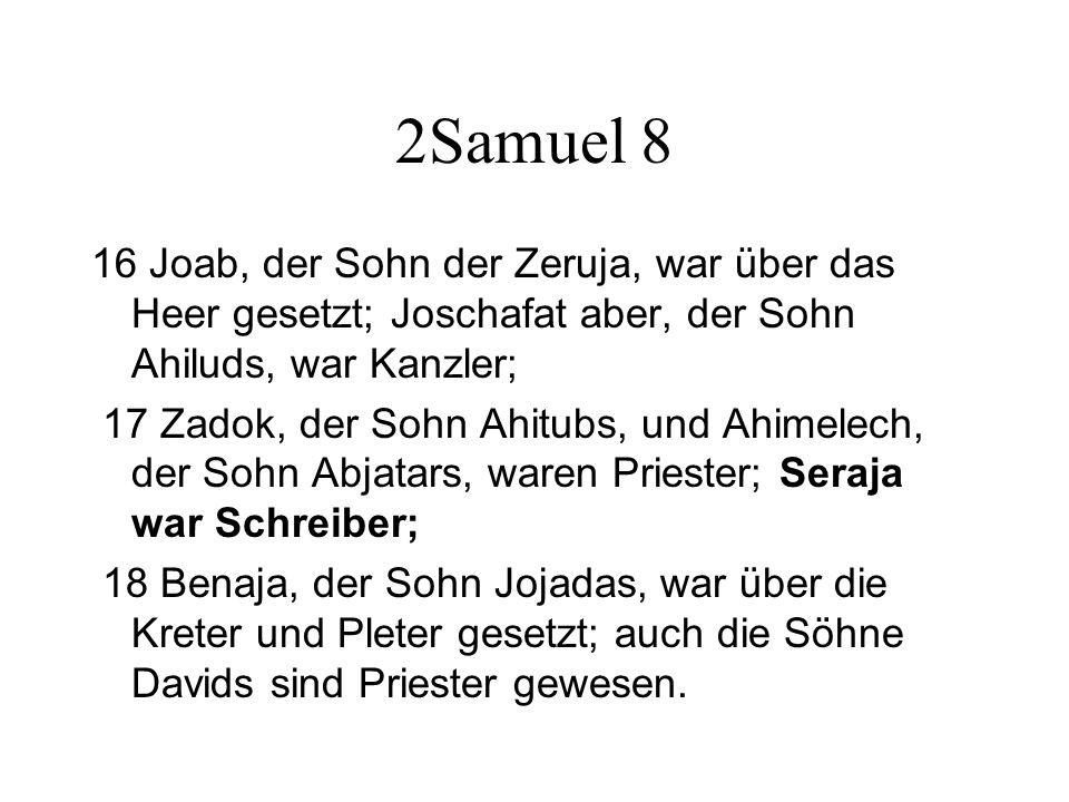 2Samuel 8 16 Joab, der Sohn der Zeruja, war über das Heer gesetzt; Joschafat aber, der Sohn Ahiluds, war Kanzler; 17 Zadok, der Sohn Ahitubs, und Ahim
