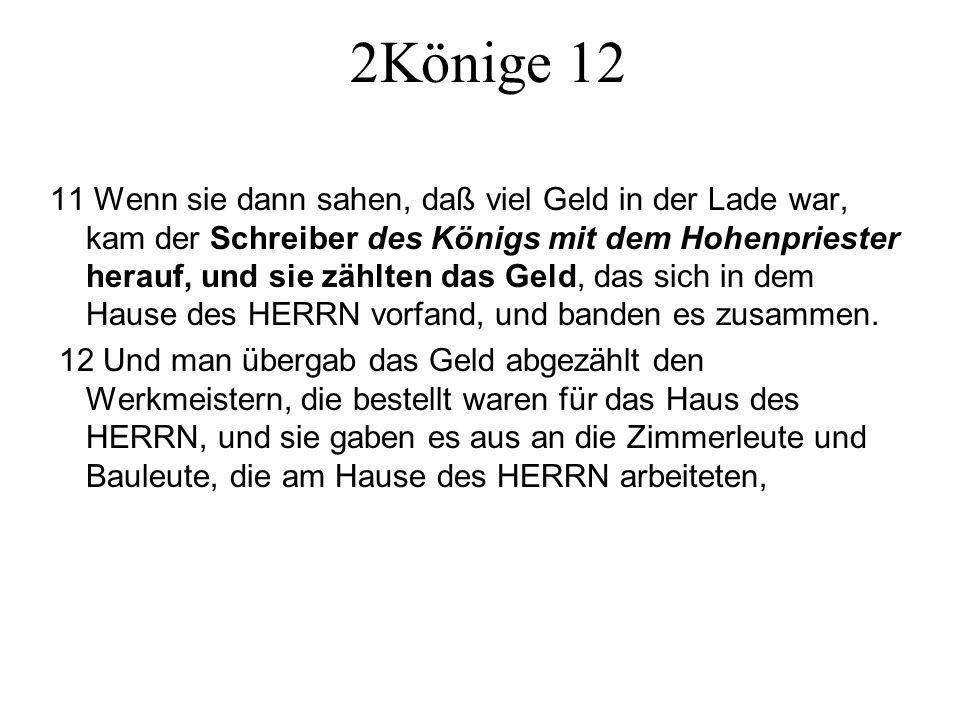 2Könige 12 11 Wenn sie dann sahen, daß viel Geld in der Lade war, kam der Schreiber des Königs mit dem Hohenpriester herauf, und sie zählten das Geld,
