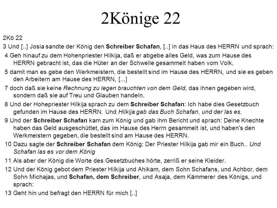 2Könige 22 2Kö 22 3 Und [..] Josia sandte der König den Schreiber Schafan, [..] in das Haus des HERRN und sprach: 4 Geh hinauf zu dem Hohenpriester Hi