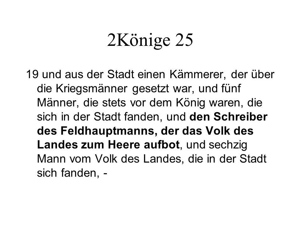 2Könige 25 19 und aus der Stadt einen Kämmerer, der über die Kriegsmänner gesetzt war, und fünf Männer, die stets vor dem König waren, die sich in der