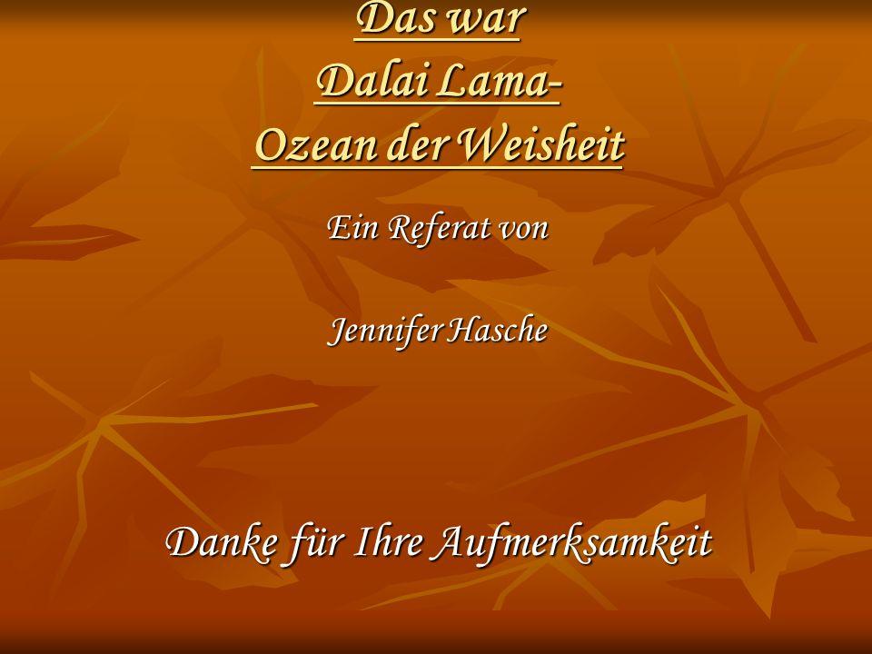 Das war Dalai Lama- Ozean der Weisheit Ein Referat von Jennifer Hasche Danke für Ihre Aufmerksamkeit