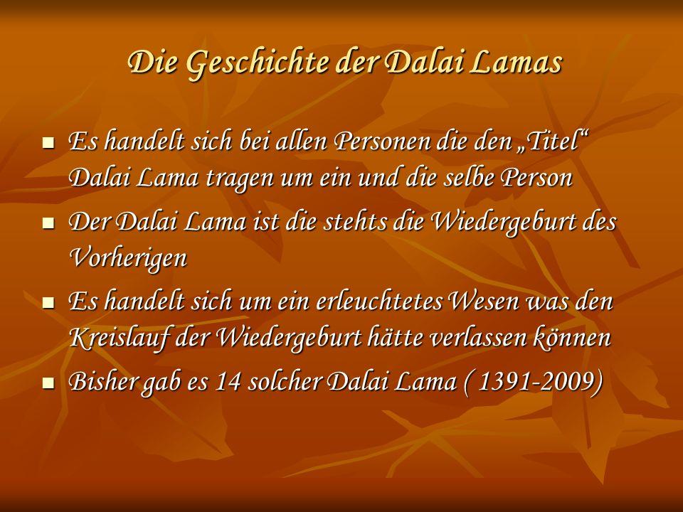 Die Geschichte der Dalai Lamas Es handelt sich bei allen Personen die den Titel Dalai Lama tragen um ein und die selbe Person Es handelt sich bei allen Personen die den Titel Dalai Lama tragen um ein und die selbe Person Der Dalai Lama ist die stehts die Wiedergeburt des Vorherigen Der Dalai Lama ist die stehts die Wiedergeburt des Vorherigen Es handelt sich um ein erleuchtetes Wesen was den Kreislauf der Wiedergeburt hätte verlassen können Es handelt sich um ein erleuchtetes Wesen was den Kreislauf der Wiedergeburt hätte verlassen können Bisher gab es 14 solcher Dalai Lama ( 1391-2009) Bisher gab es 14 solcher Dalai Lama ( 1391-2009)