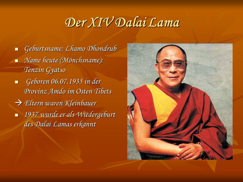 Der XIV Dalai Lama Geburtsname: Lhamo Dhondrub Geburtsname: Lhamo Dhondrub Name heute (Mönchsname): Tenzin Gyatso Name heute (Mönchsname): Tenzin Gyatso Geboren 06.07.1935 in der Provinz Amdo im Osten Tibets Geboren 06.07.1935 in der Provinz Amdo im Osten Tibets Eltern waren Kleinbauer Eltern waren Kleinbauer 1937 wurde er als Wiedergeburt des Dalai Lamas erkannt 1937 wurde er als Wiedergeburt des Dalai Lamas erkannt