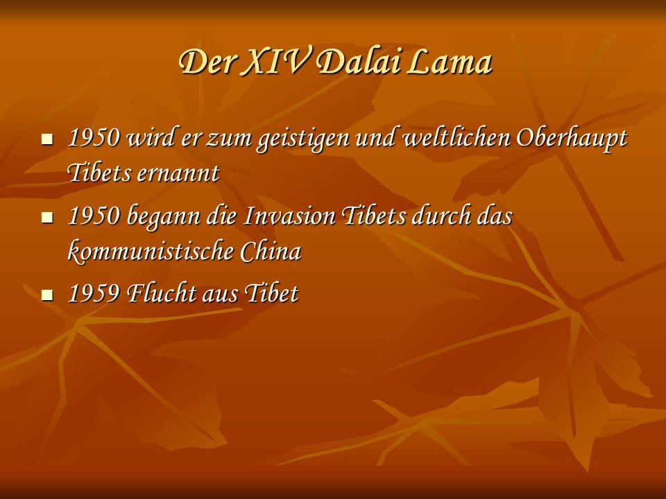 Der XIV Dalai Lama 1950 wird er zum geistigen und weltlichen Oberhaupt Tibets ernannt 1950 wird er zum geistigen und weltlichen Oberhaupt Tibets ernannt 1950 begann die Invasion Tibets durch das kommunistische China 1950 begann die Invasion Tibets durch das kommunistische China 1959 Flucht aus Tibet 1959 Flucht aus Tibet