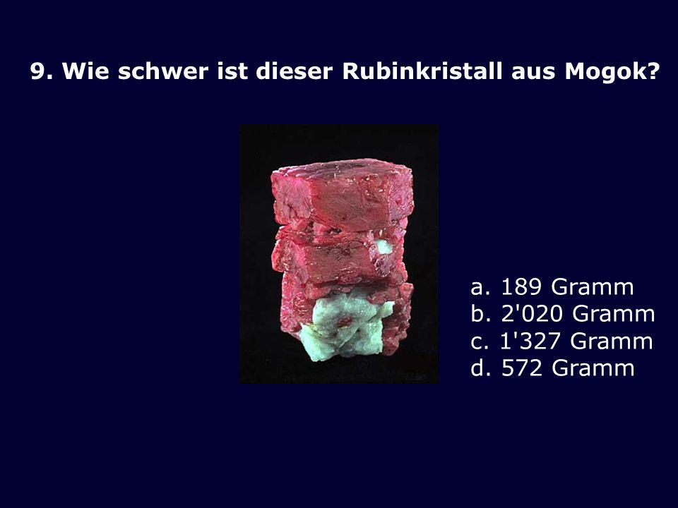 9. Wie schwer ist dieser Rubinkristall aus Mogok? a. 189 Gramm b. 2'020 Gramm c. 1'327 Gramm d. 572 Gramm