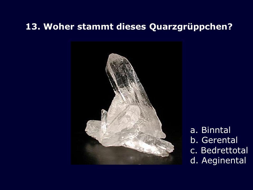 13. Woher stammt dieses Quarzgrüppchen? a. Binntal b. Gerental c. Bedrettotal d. Aeginental