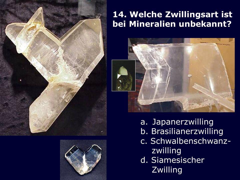 14. Welche Zwillingsart ist bei Mineralien unbekannt? a.Japanerzwilling b. Brasilianerzwilling c. Schwalbenschwanz- zwilling d. Siamesischer Zwilling