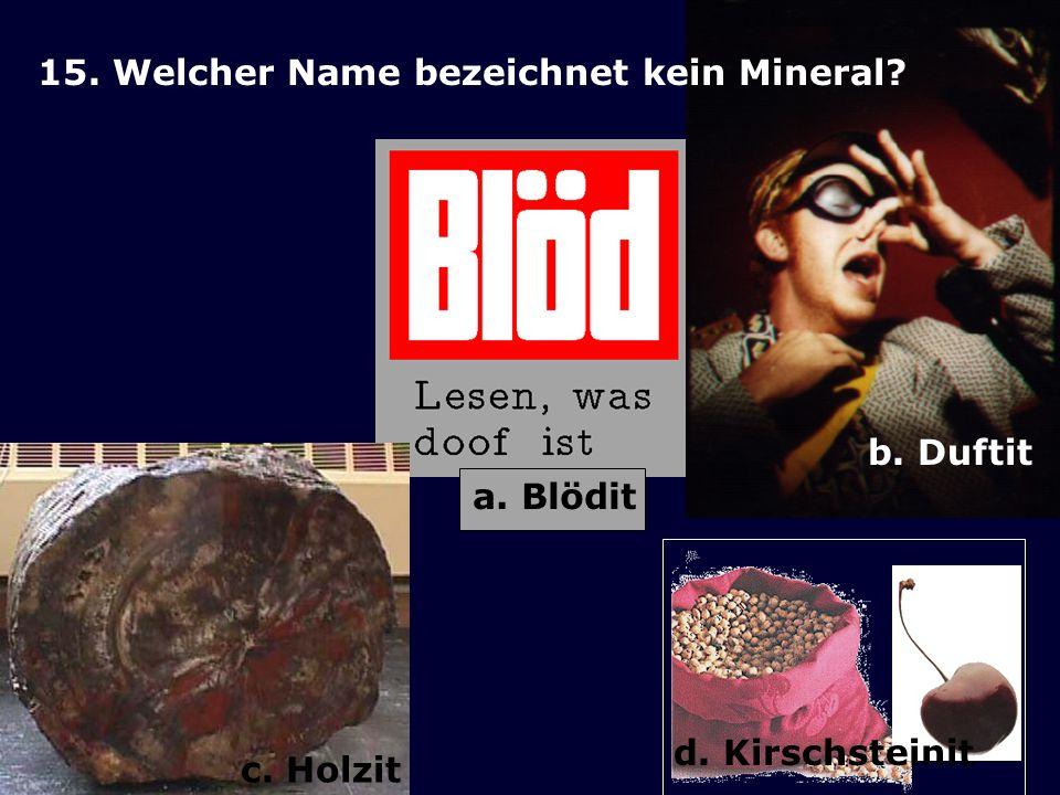 15. Welcher Name bezeichnet kein Mineral? b. Duftit a. Blödit c. Holzit d. Kirschsteinit