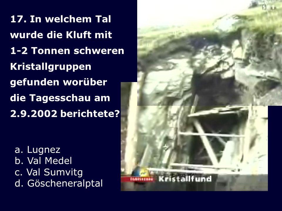 17. In welchem Tal wurde die Kluft mit 1-2 Tonnen schweren Kristallgruppen gefunden worüber die Tagesschau am 2.9.2002 berichtete? a. Lugnez b. Val Me