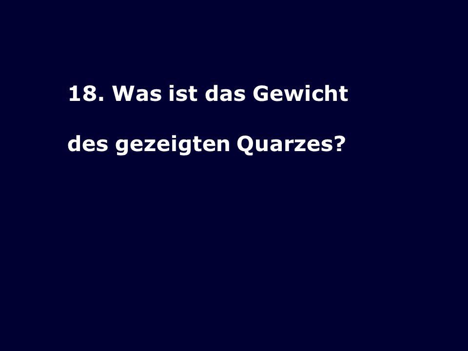 18. Was ist das Gewicht des gezeigten Quarzes?