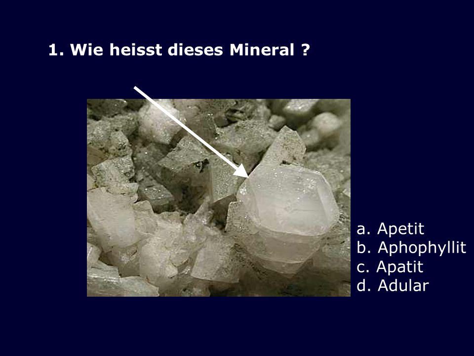 1. Wie heisst dieses Mineral ? a. Apetit b. Aphophyllit c. Apatit d. Adular