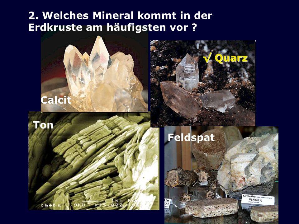 2. Welches Mineral kommt in der Erdkruste am häufigsten vor ? Calcit Quarz Quarz Feldspat Ton