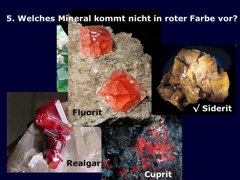 Realgar Cuprit Fluorit Siderit 5. Welches Mineral kommt nicht in roter Farbe vor?