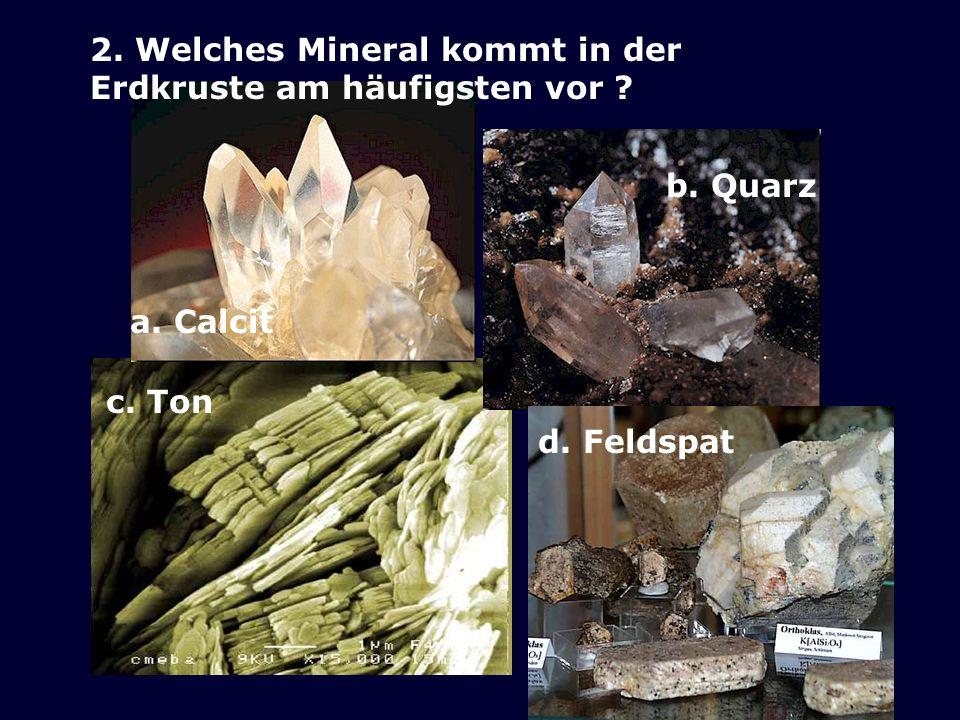 2. Welches Mineral kommt in der Erdkruste am häufigsten vor ? a. Calcit b. Quarz d. Feldspat c. Ton